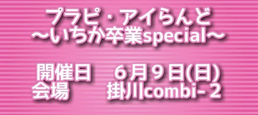 ●6/9(日) プラピ・アイらんど~いちか卒業SP~
